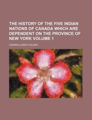 The History of the Five Indian Nations of Canada Which Are Dependent on the Province of New York Volume 1 (Paperback):...