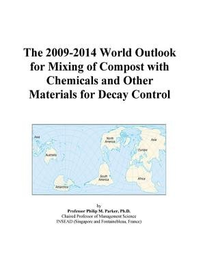 The 2009-2014 World Outlook for Mixing of Compost with Chemicals and Other Materials for Decay Control (Electronic book text):...