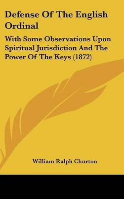 Defense of the English Ordinal - With Some Observations Upon Spiritual Jurisdiction and the Power of the Keys (1872)...