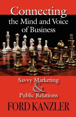 Connecting the Mind and Voice of Business - Savvy Marketing & Public Relations (Paperback): Ford Kanzler