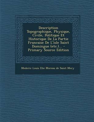 Description Topographique, Physique, Civile, Politique Et Historique de La Partie Francaise de L'Isle Saint Domingue...