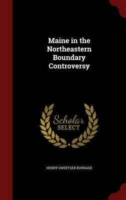 Maine in the Northeastern Boundary Controversy (Hardcover): Henry Sweetser Burrage