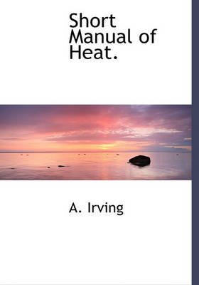A Short Manual of Heat (Hardcover): Alexander Irving