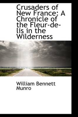 Crusaders of New France - A Chronicle of the Fleur de Lis in the Wilderness (Paperback): William Bennett Munro