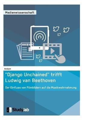"""""""Django Unchained"""" Trifft Ludwig Van Beethoven. Der Einfluss Von Filmbildern Auf Die Musikwahrnehmung (German, Paperback):..."""