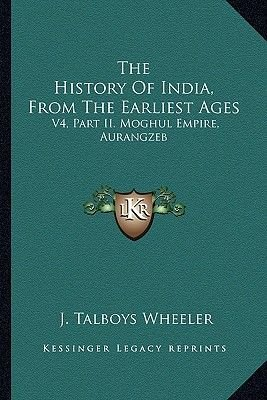 The History of India, from the Earliest Ages - V4, Part II. Moghul Empire, Aurangzeb (Paperback): J.Talboys Wheeler