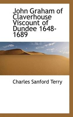 John Graham of Claverhouse Viscount of Dundee 1648-1689 (Hardcover): Charles Sanford Terry