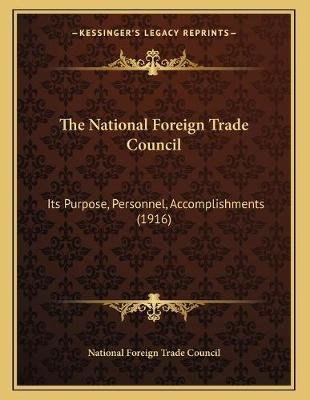 The National Foreign Trade Council - Its Purpose, Personnel, Accomplishments (1916) (Paperback): National Foreign Trade Council
