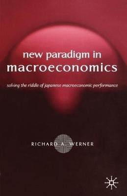New Paradigm in Macroeconomics - Solving the Riddle of Japanese Macroeconomic Performance (Paperback, 2005 ed.): R. Werner