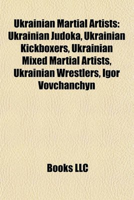 Ukrainian Martial Artists - Ukrainian Judoka, Ukrainian Kickboxers, Ukrainian Mixed Martial Artists, Ukrainian Wrestlers, Igor...