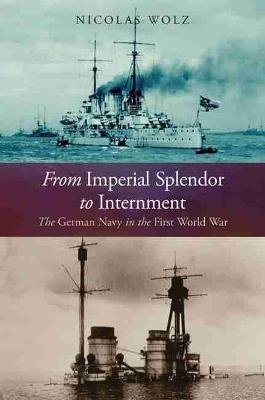 From Imperial Splendor to Internment - The German Navy in the First World War (Hardcover): Nicholas Wolz