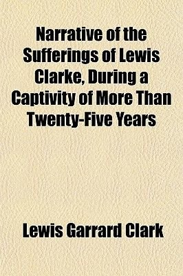 Narrative of the Sufferings of Lewis Clarke, During a Captivity of More Than Twenty-Five Years (Paperback): Lewis Garrard Clark