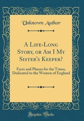 A Life-Long Story, or Am I My Sister's Keeper? - Facts and Phases for the Times, Dedicated to the Women of England...