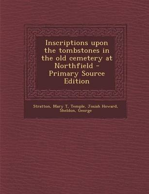 Inscriptions Upon the Tombstones in the Old Cemetery at Northfield - Primary Source Edition (Paperback): Mary T Stratton,...