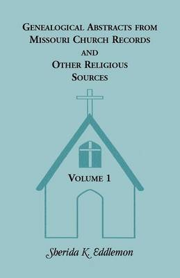 Genealogical Abstracts from Missouri Church Records and Other Religious Sources, Volume 1 (Paperback): Sherida K Eddlemon