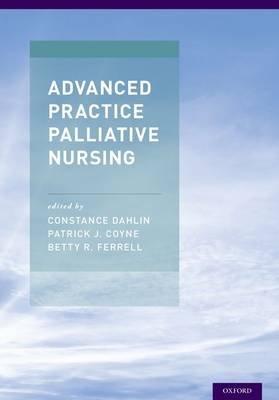 Advanced Practice Palliative Nursing (Hardcover): Constance Dahlin, Patrick Coyne, Betty Ferrell