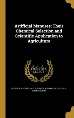 Artificial Manures; Their Chemical Selection and Scientific Application to Agriculture (Hardcover): Georges 1824-1897 Ville