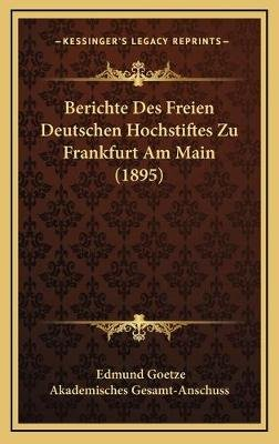 Berichte Des Freien Deutschen Hochstiftes Zu Frankfurt Am Main (1895) (German, Hardcover): Edmund Goetze