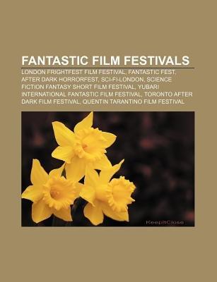 Fantastic Film Festivals - London Frightfest Film Festival, Fantastic Fest, After Dark Horrorfest, Sci-Fi-London (Paperback):...