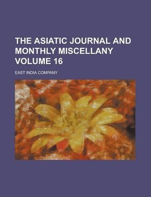 The Asiatic Journal and Monthly Miscellany Volume 16 (Paperback): United States Dept of Homeland, East India Company