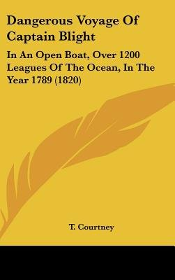 Dangerous Voyage Of Captain Blight - In An Open Boat, Over 1200 Leagues Of The Ocean, In The Year 1789 (1820) (Hardcover): T...