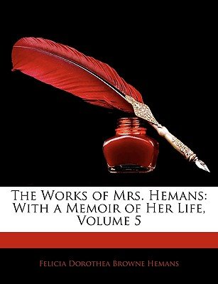 The Works of Mrs. Hemans - With a Memoir of Her Life, Volume 5 (Paperback): Felicia Dorothea Browne Hemans