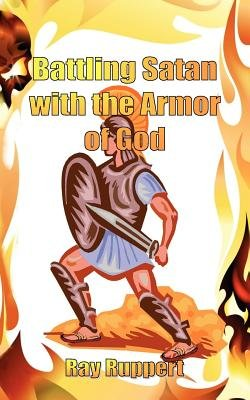 Battling Satan with the Armor of God (Paperback): Ray Ruppert