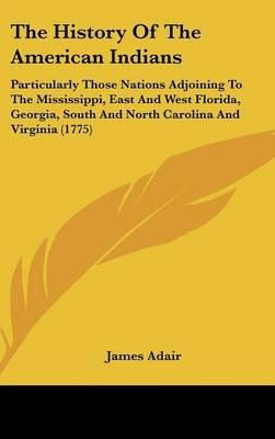 The History of the American Indians - Particularly Those Nations Adjoining to the Mississippi, East and West Florida, Georgia,...