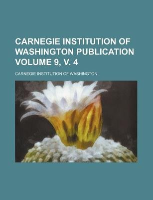 Carnegie Institution of Washington Publication Volume 9, V. 4 (Paperback): Carnegie Institution of Washington