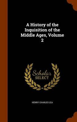A History of the Inquisition of the Middle Ages, Volume 2 (Hardcover): Henry Charles Lea