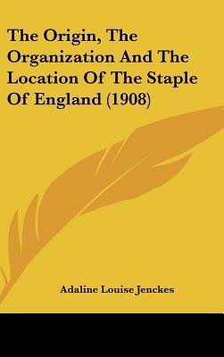 The Origin, the Organization and the Location of the Staple of England (1908) (Hardcover): Adaline Louise Jenckes