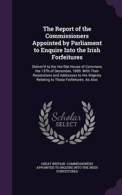 The Report of the Commissioners Appointed by Parliament to Enquire Into the Irish Forfeitures - Deliver'd to the...