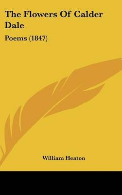 The Flowers Of Calder Dale - Poems (1847) (Hardcover): William Heaton