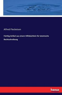 Funfzig Artikel Aus Einem Hilfsbuchlein Fur Lateinische Rechtschreibung (German, Paperback): Alfred Fleckeisen