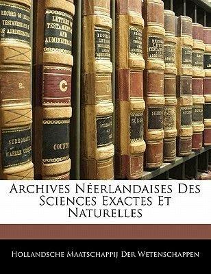 Archives Neerlandaises Des Sciences Exactes Et Naturelles (French, Paperback): Hollandsche Maatschap Der Wetenschappen
