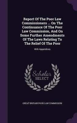 Report of the Poor Law Commissioners ... on the Continuance of the Poor Law Commission, and on Some Further Amendments of the...