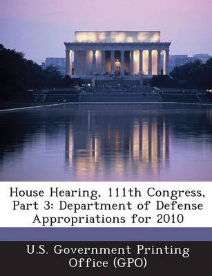 House Hearing, 111th Congress, Part 3 - Department of Defense Appropriations for 2010 (Paperback): U. S. Government Printing...