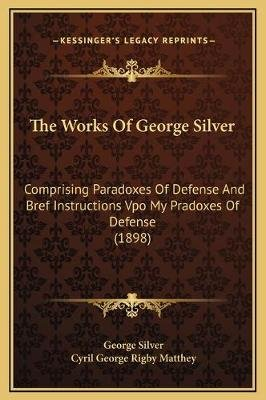 The Works of George Silver - Comprising Paradoxes of Defense and Bref Instructions Vpo My Pradoxes of Defense (1898)...