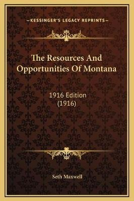 The Resources and Opportunities of Montana - 1916 Edition (1916) (Hardcover): Seth Maxwell