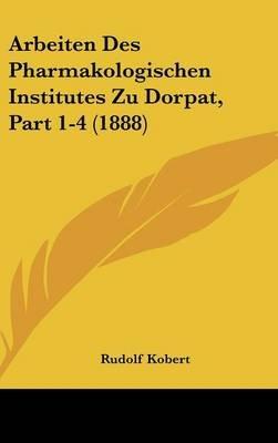 Arbeiten Des Pharmakologischen Institutes Zu Dorpat, Part 1-4 (1888) (English, German, Hardcover): Rudolf Kobert