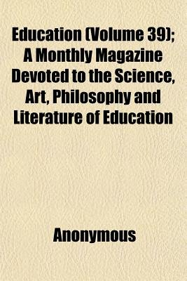 Education (Volume 39); A Monthly Magazine Devoted to the Science, Art, Philosophy and Literature of Education (Paperback):...