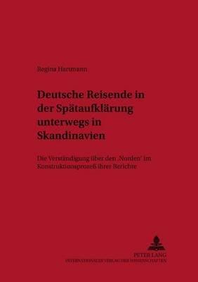 Deutsche Reisende in Der Spaetaufklaerung Unterwegs in Skandinavien - Die Verstaendigung Ueber Den Norden Im Konstruktionsproze...