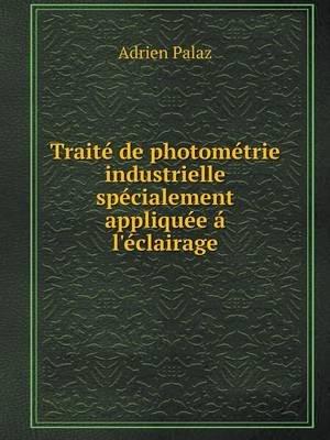 Traite de Photometrie Industrielle Specialement Appliquee A L'Eclairage (French, Paperback): Adrien Palaz