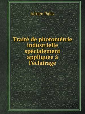 Traite de Photometrie Industrielle Specialement Appliquee A L'Eclairage (French, Paperback): Adrien Palaz