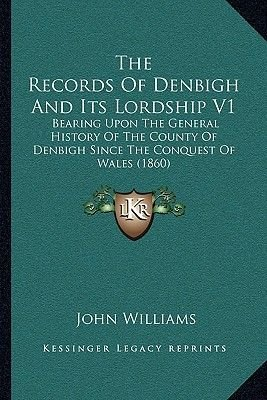 The Records of Denbigh and Its Lordship V1 - Bearing Upon the General History of the County of Denbigh Since the Conquest of...