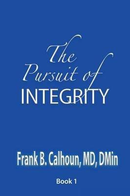 The Pursuit of Integrity (Paperback): Frank B Calhoun