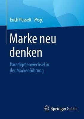 Marke Neu Denken - Paradigmenwechsel in Der Markenfuhrung (German, Paperback, 1. Aufl. 2016 Ed.): Erich Posselt