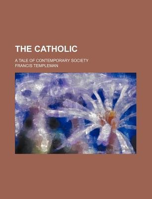 The Catholic; A Tale of Contemporary Society (Paperback): Francis Templeman