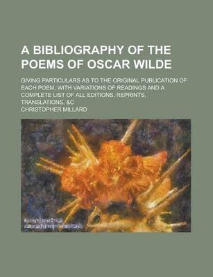 A Bibliography of the Poems of Oscar Wilde; Giving Particulars as to the Original Publication of Each Poem, with Variations of...