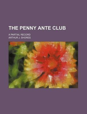 The Penny Ante Club; A Partial Record (Paperback): Arthur J Shores